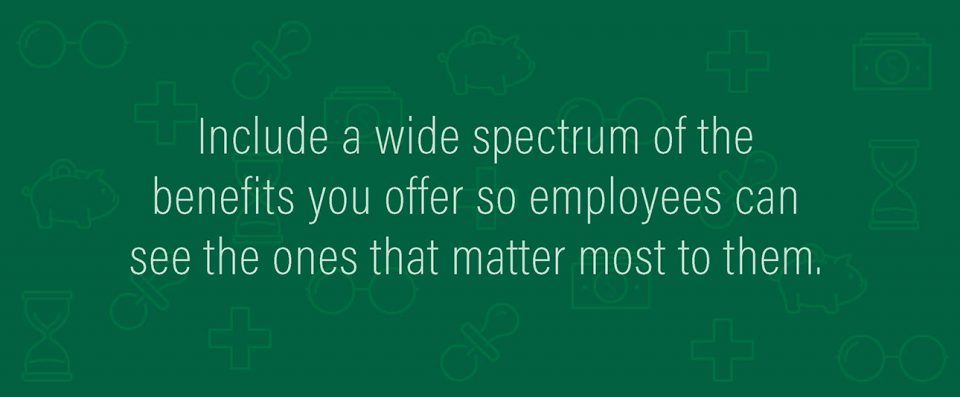 Include a wide spectrum of the benefits you offer so employees can see the ones that matter most to them