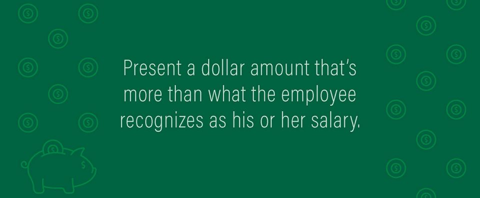 Present a dollar amount that's more than what the employee recognizes as his or her salary