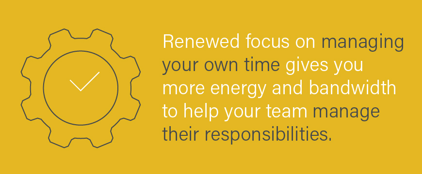 Renewed focus on managing your own time gives you more energy and bandwidth to help your team manage their responsibilities.