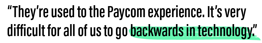 We're getting a lot of referrals from rank-and-file employees who go to another company and are used to the Paycom experience. It is very difficult to go backwards in technology.
