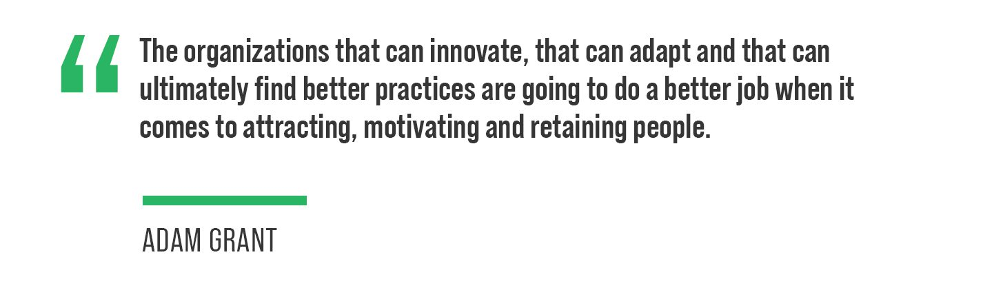 """""""The organizations that can innovate, that can adapt and that can ultimately find better practices are going to do a better job when it comes to attracting, motivating and retaining people,"""" Grant said."""
